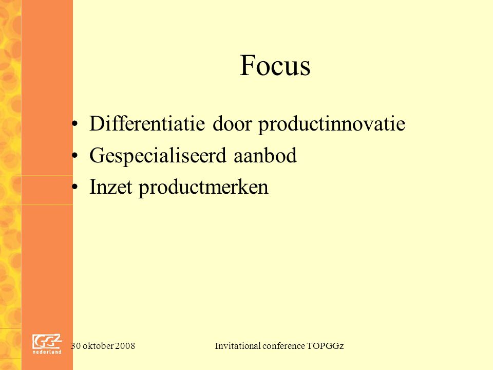 30 oktober 2008Invitational conference TOPGGz Focus Differentiatie door productinnovatie Gespecialiseerd aanbod Inzet productmerken