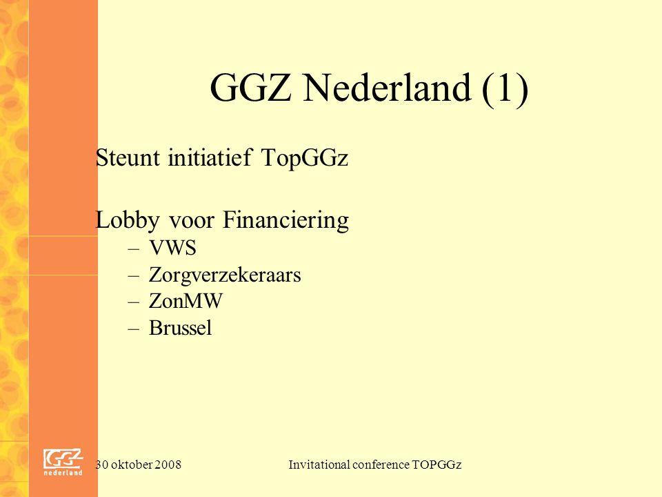 30 oktober 2008Invitational conference TOPGGz GGZ Nederland (1) Steunt initiatief TopGGz Lobby voor Financiering –VWS –Zorgverzekeraars –ZonMW –Brussel