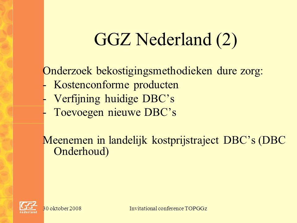 30 oktober 2008Invitational conference TOPGGz GGZ Nederland (2) Onderzoek bekostigingsmethodieken dure zorg: -Kostenconforme producten -Verfijning huidige DBC's -Toevoegen nieuwe DBC's Meenemen in landelijk kostprijstraject DBC's (DBC Onderhoud)
