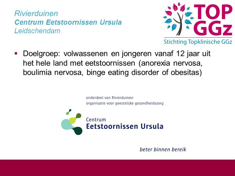 Rivierduinen Centrum Eetstoornissen Ursula Leidschendam  Doelgroep: volwassenen en jongeren vanaf 12 jaar uit het hele land met eetstoornissen (anorexia nervosa, boulimia nervosa, binge eating disorder of obesitas)
