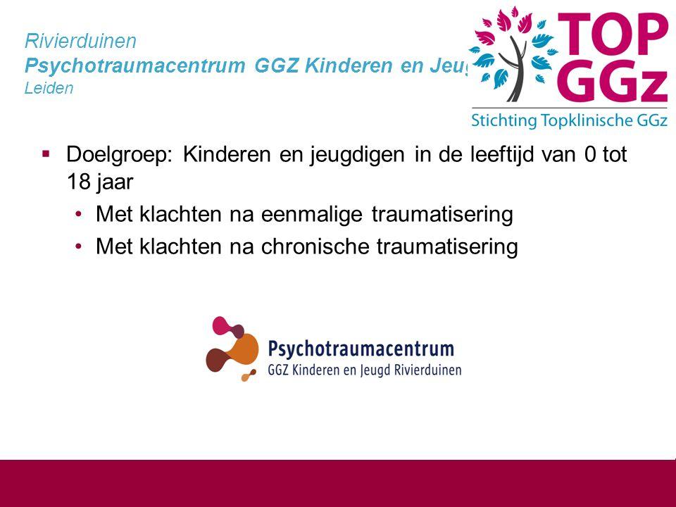 Rivierduinen Psychotraumacentrum GGZ Kinderen en Jeugd Leiden  Doelgroep: Kinderen en jeugdigen in de leeftijd van 0 tot 18 jaar Met klachten na eenmalige traumatisering Met klachten na chronische traumatisering