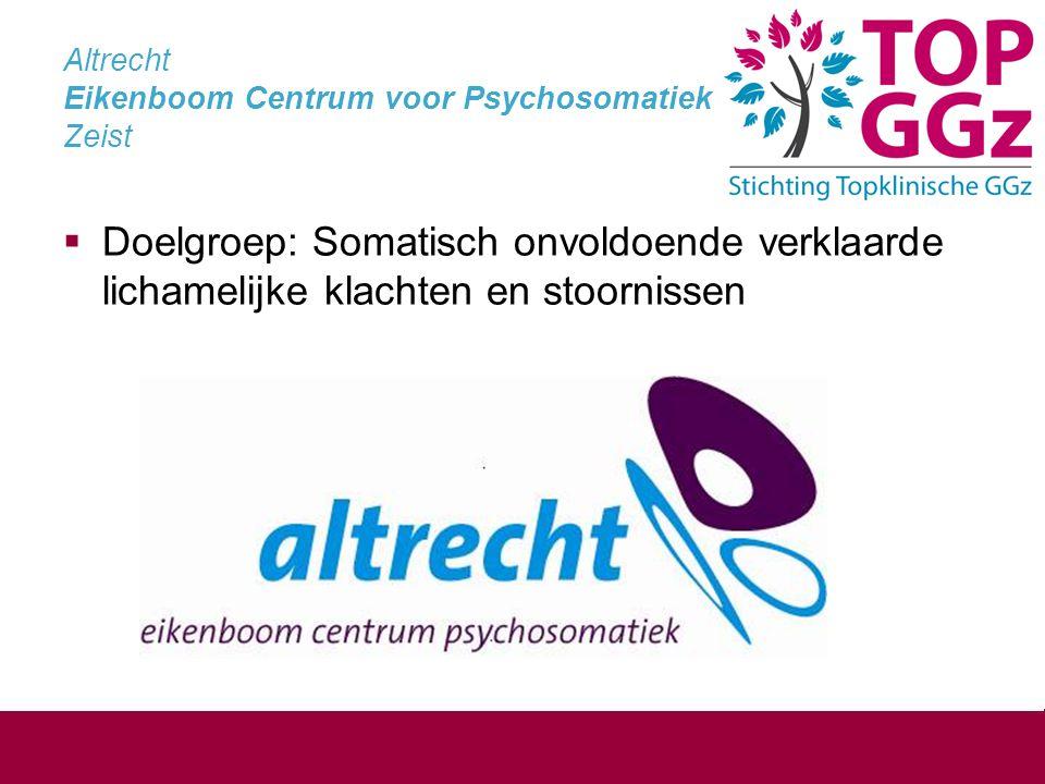 Altrecht Eikenboom Centrum voor Psychosomatiek Zeist  Doelgroep: Somatisch onvoldoende verklaarde lichamelijke klachten en stoornissen