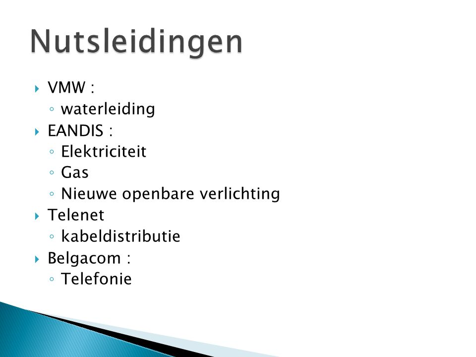  VMW : ◦ waterleiding  EANDIS : ◦ Elektriciteit ◦ Gas ◦ Nieuwe openbare verlichting  Telenet ◦ kabeldistributie  Belgacom : ◦ Telefonie