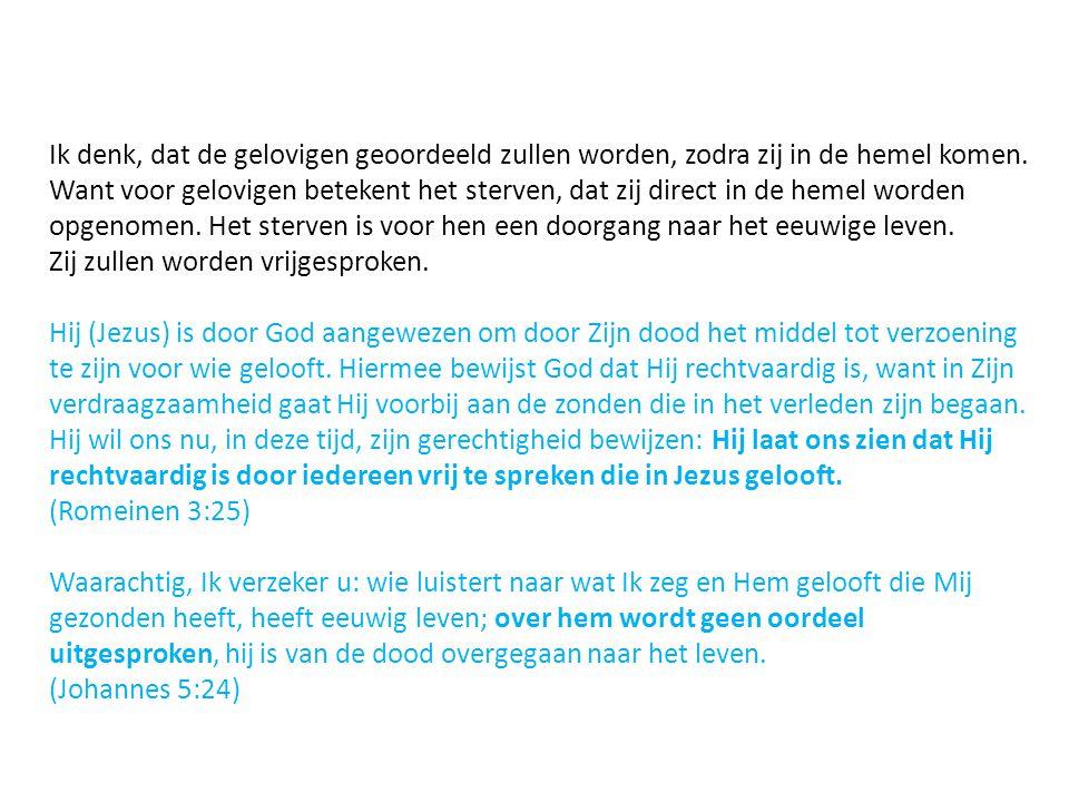 Ik denk, dat de gelovigen geoordeeld zullen worden, zodra zij in de hemel komen. Want voor gelovigen betekent het sterven, dat zij direct in de hemel