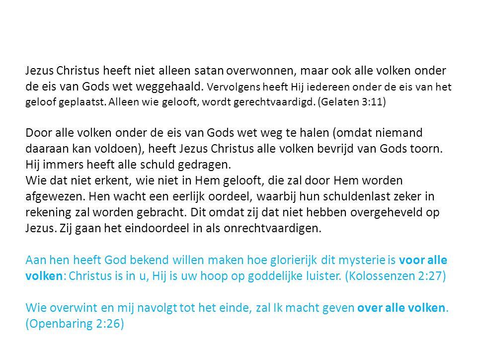 Jezus Christus heeft niet alleen satan overwonnen, maar ook alle volken onder de eis van Gods wet weggehaald. Vervolgens heeft Hij iedereen onder de e