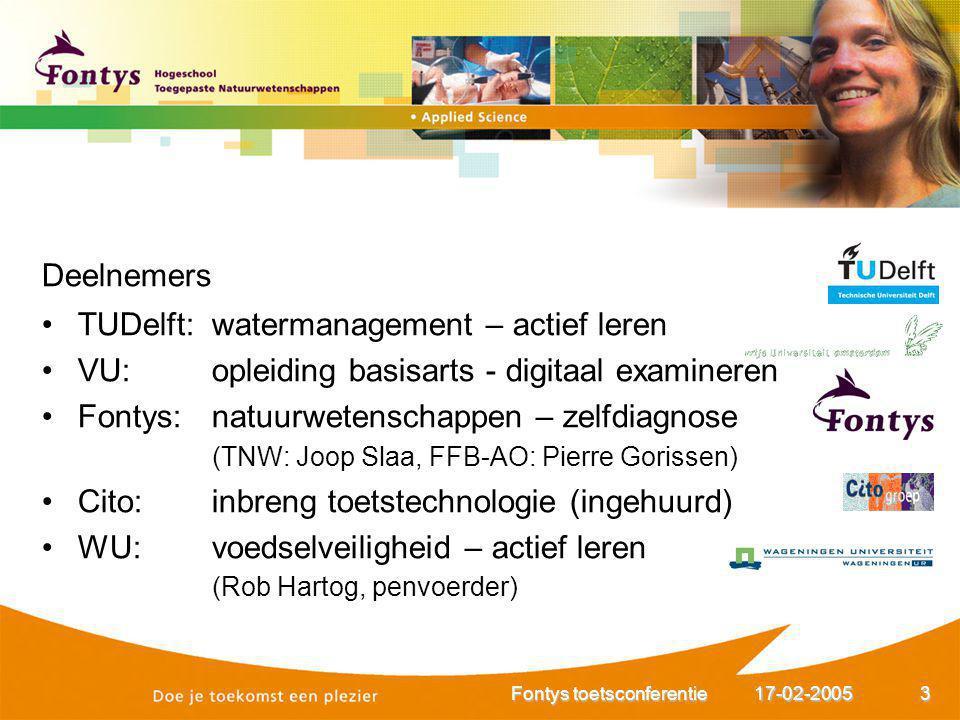 17-02-2005Fontys toetsconferentie3 Deelnemers TUDelft: watermanagement – actief leren VU: opleiding basisarts - digitaal examineren Fontys: natuurwete