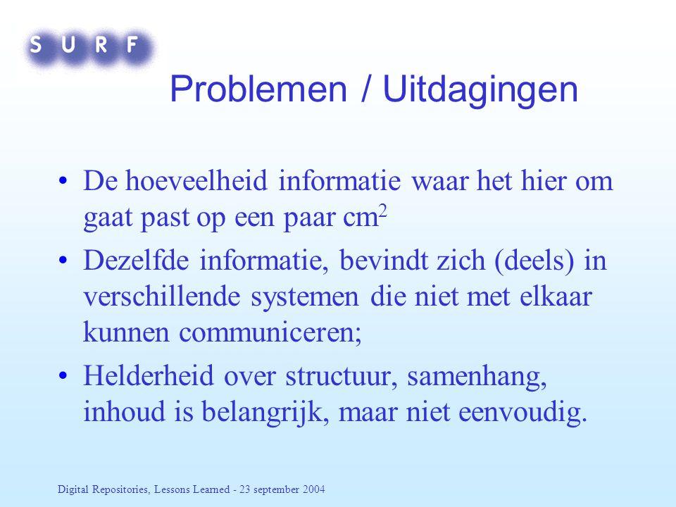 Digital Repositories, Lessons Learned - 23 september 2004 Problemen / Uitdagingen De hoeveelheid informatie waar het hier om gaat past op een paar cm 2 Dezelfde informatie, bevindt zich (deels) in verschillende systemen die niet met elkaar kunnen communiceren; Helderheid over structuur, samenhang, inhoud is belangrijk, maar niet eenvoudig.