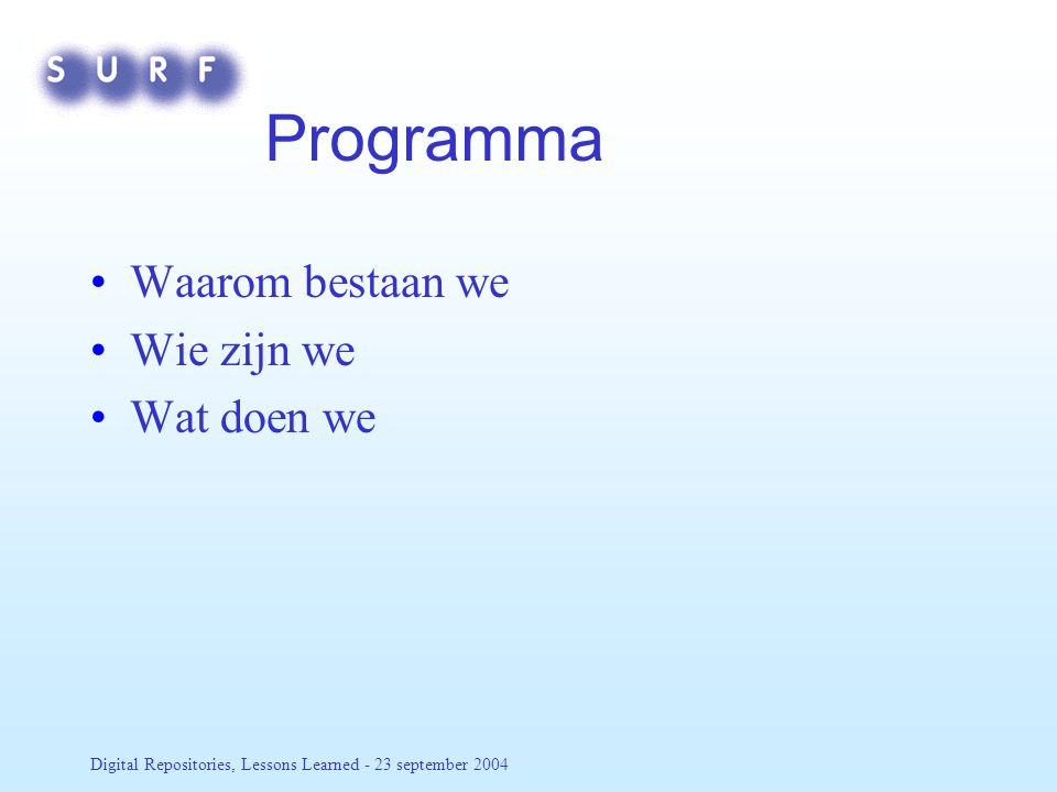 Digital Repositories, Lessons Learned - 23 september 2004 Programma Waarom bestaan we Wie zijn we Wat doen we