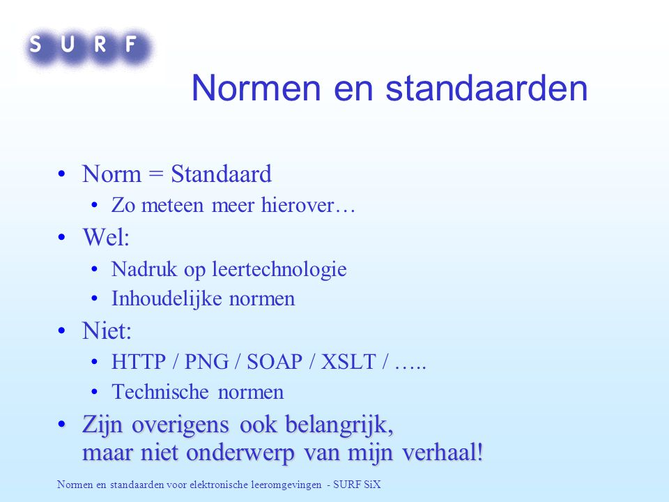 Normen en standaarden voor elektronische leeromgevingen - SURF SiX Normen en standaarden Norm = Standaard Zo meteen meer hierover… Wel: Nadruk op leertechnologie Inhoudelijke normen Niet: HTTP / PNG / SOAP / XSLT / …..