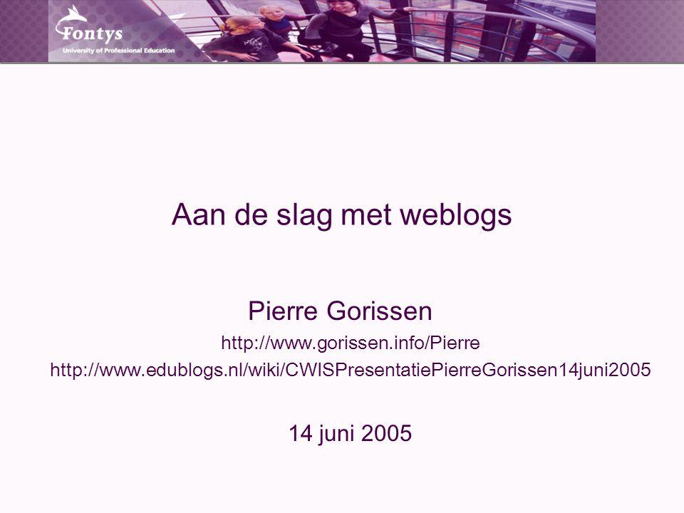 Aan de slag met weblogs Pierre Gorissen http://www.gorissen.info/Pierre http://www.edublogs.nl/wiki/CWISPresentatiePierreGorissen14juni2005 14 juni 20