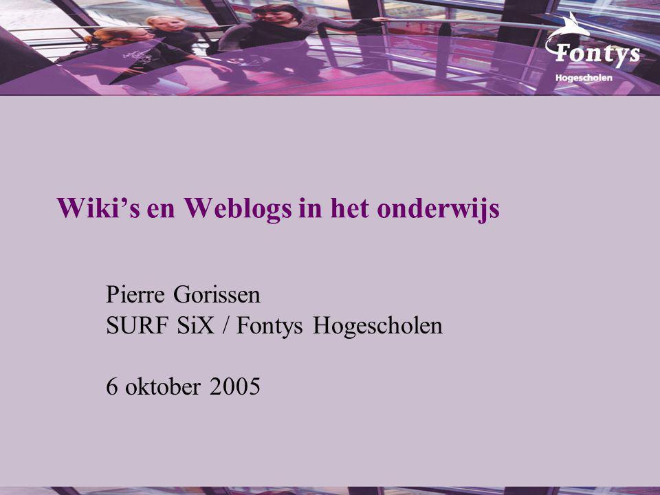 Wiki's en Weblogs in het onderwijs Pierre Gorissen SURF SiX / Fontys Hogescholen 6 oktober 2005