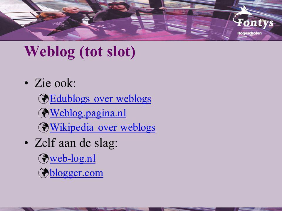 Weblog (tot slot) Zie ook: Edublogs over weblogs Weblog.pagina.nl Wikipedia over weblogs Zelf aan de slag: web-log.nl blogger.com