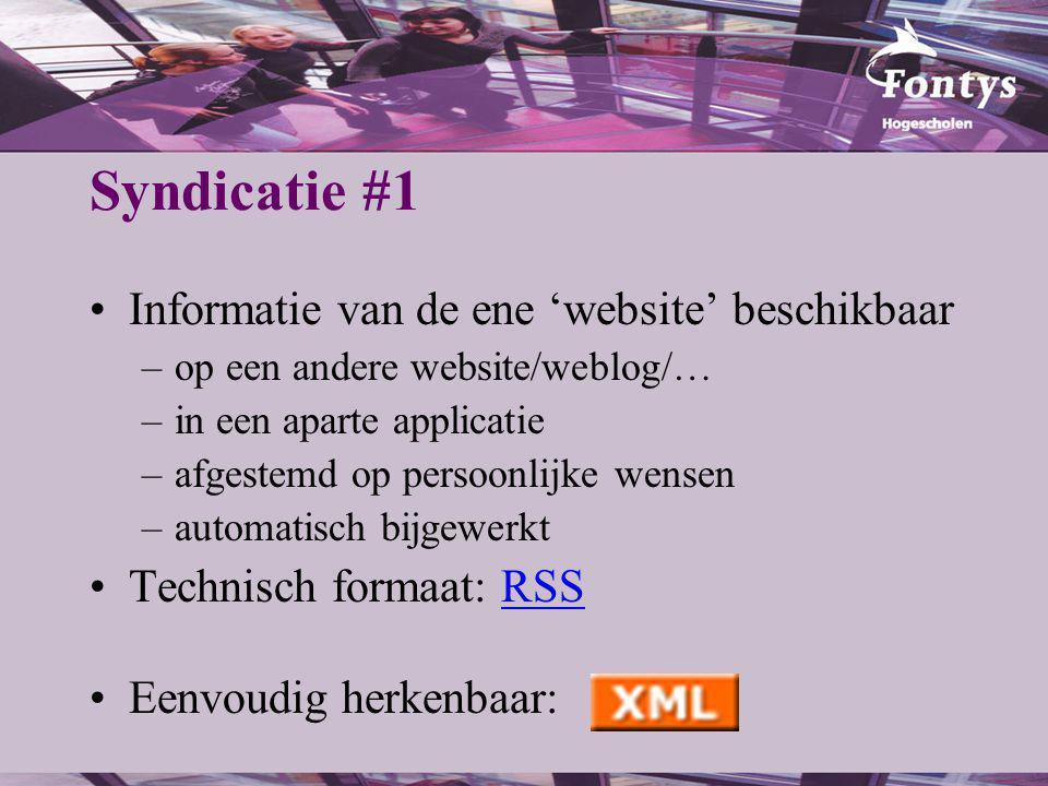 Syndicatie #1 Informatie van de ene 'website' beschikbaar –op een andere website/weblog/… –in een aparte applicatie –afgestemd op persoonlijke wensen –automatisch bijgewerkt Technisch formaat: RSSRSS Eenvoudig herkenbaar: