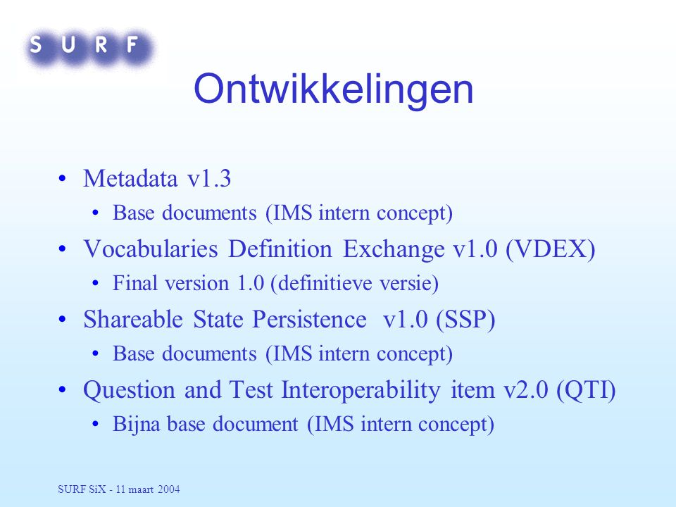 SURF SiX - 11 maart 2004 Ontwikkelingen Metadata v1.3 Base documents (IMS intern concept) Vocabularies Definition Exchange v1.0 (VDEX) Final version 1.0 (definitieve versie) Shareable State Persistence v1.0 (SSP) Base documents (IMS intern concept) Question and Test Interoperability item v2.0 (QTI) Bijna base document (IMS intern concept)