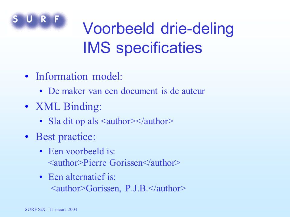 SURF SiX - 11 maart 2004 Voorbeeld drie-deling IMS specificaties Information model: De maker van een document is de auteur XML Binding: Sla dit op als