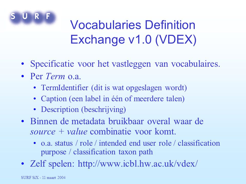 SURF SiX - 11 maart 2004 Voorbeeld VDEX <vdex><vocabName> A Test Vocabulary A Test Vocabulary </vocabName><vocabIdentifier>PG_VC_01</vocabIdentifier><term><termIdentifier>TermID01</termIdentifier><caption> This is a first term This is a first term Dit is een eerste begrip Dit is een eerste begrip </caption><description> This is the discription of the first term This is the discription of the first term Dit is de omschrijving van het eerste item Dit is de omschrijving van het eerste item </description></term><term><termIdentifier>Learner</termIdentifier><caption> Student Student Leerling Leerling </caption></term></vdex>
