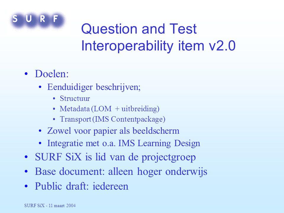 SURF SiX - 11 maart 2004 Question and Test Interoperability item v2.0 Doelen: Eenduidiger beschrijven; Structuur Metadata (LOM + uitbreiding) Transport (IMS Contentpackage) Zowel voor papier als beeldscherm Integratie met o.a.