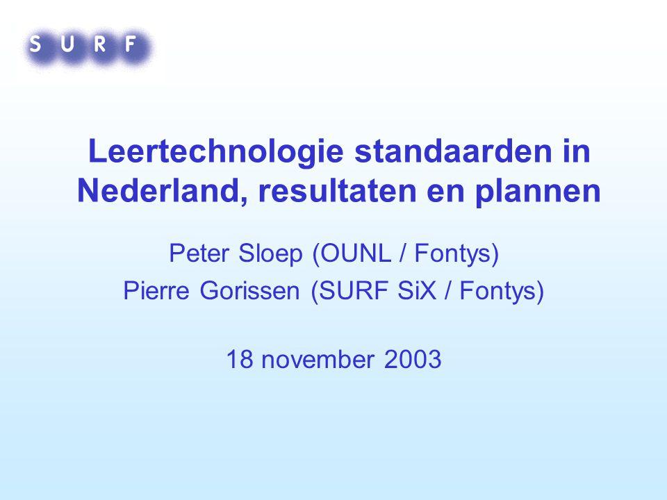 Leertechnologie standaarden in Nederland, resultaten en plannen Peter Sloep (OUNL / Fontys) Pierre Gorissen (SURF SiX / Fontys) 18 november 2003