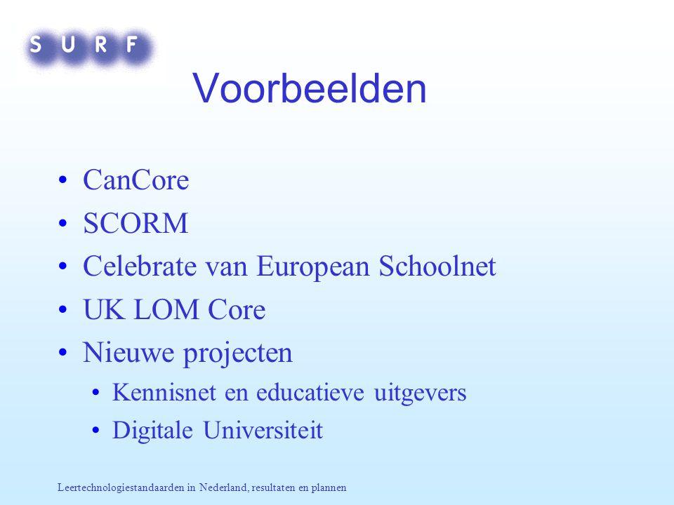 Leertechnologiestandaarden in Nederland, resultaten en plannen Voorbeelden CanCore SCORM Celebrate van European Schoolnet UK LOM Core Nieuwe projecten Kennisnet en educatieve uitgevers Digitale Universiteit
