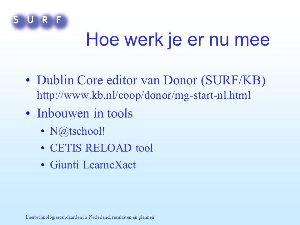 Leertechnologiestandaarden in Nederland, resultaten en plannen Hoe werk je er nu mee Dublin Core editor van Donor (SURF/KB) http://www.kb.nl/coop/donor/mg-start-nl.html Inbouwen in tools N@tschool.