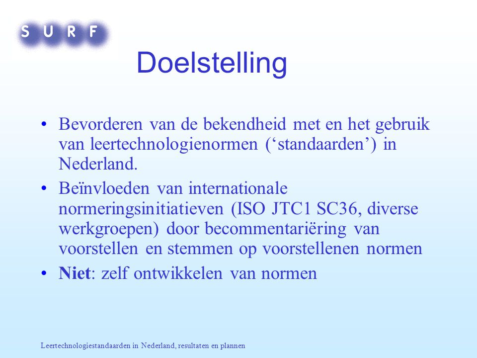 Leertechnologiestandaarden in Nederland, resultaten en plannen Doelstelling Bevorderen van de bekendheid met en het gebruik van leertechnologienormen ('standaarden') in Nederland.