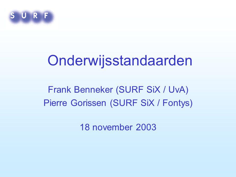 Onderwijsstandaarden Frank Benneker (SURF SiX / UvA) Pierre Gorissen (SURF SiX / Fontys) 18 november 2003