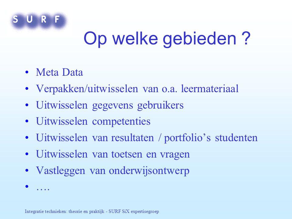 Integratie technieken: theorie en praktijk - SURF SiX expertisegroep Op welke gebieden ? Meta Data Verpakken/uitwisselen van o.a. leermateriaal Uitwis