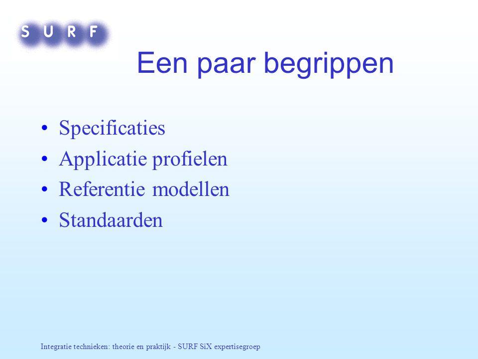 Integratie technieken: theorie en praktijk - SURF SiX expertisegroep Een paar begrippen Specificaties Applicatie profielen Referentie modellen Standaa