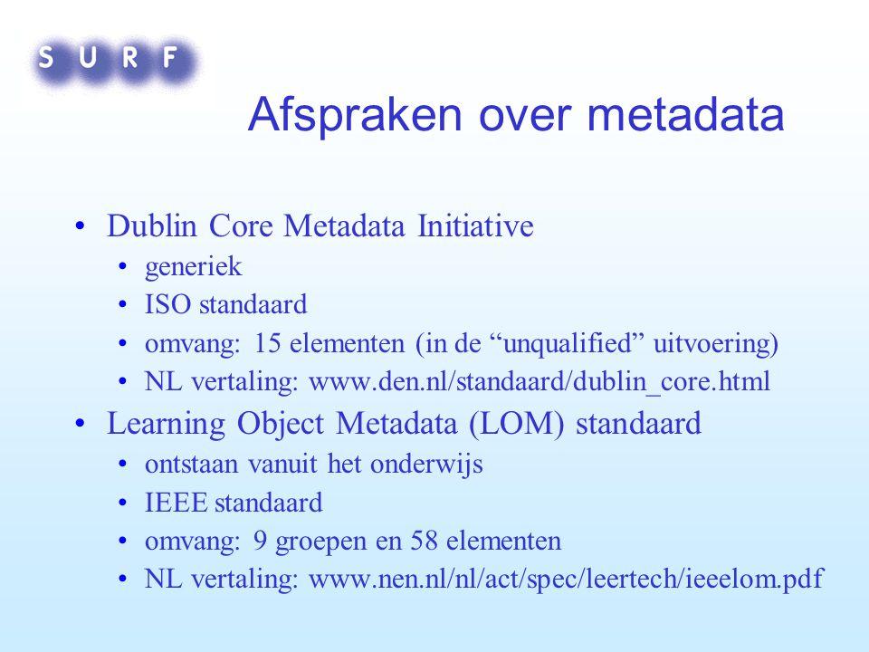Afspraken over metadata Dublin Core Metadata Initiative generiek ISO standaard omvang: 15 elementen (in de unqualified uitvoering) NL vertaling: www.den.nl/standaard/dublin_core.html Learning Object Metadata (LOM) standaard ontstaan vanuit het onderwijs IEEE standaard omvang: 9 groepen en 58 elementen NL vertaling: www.nen.nl/nl/act/spec/leertech/ieeelom.pdf