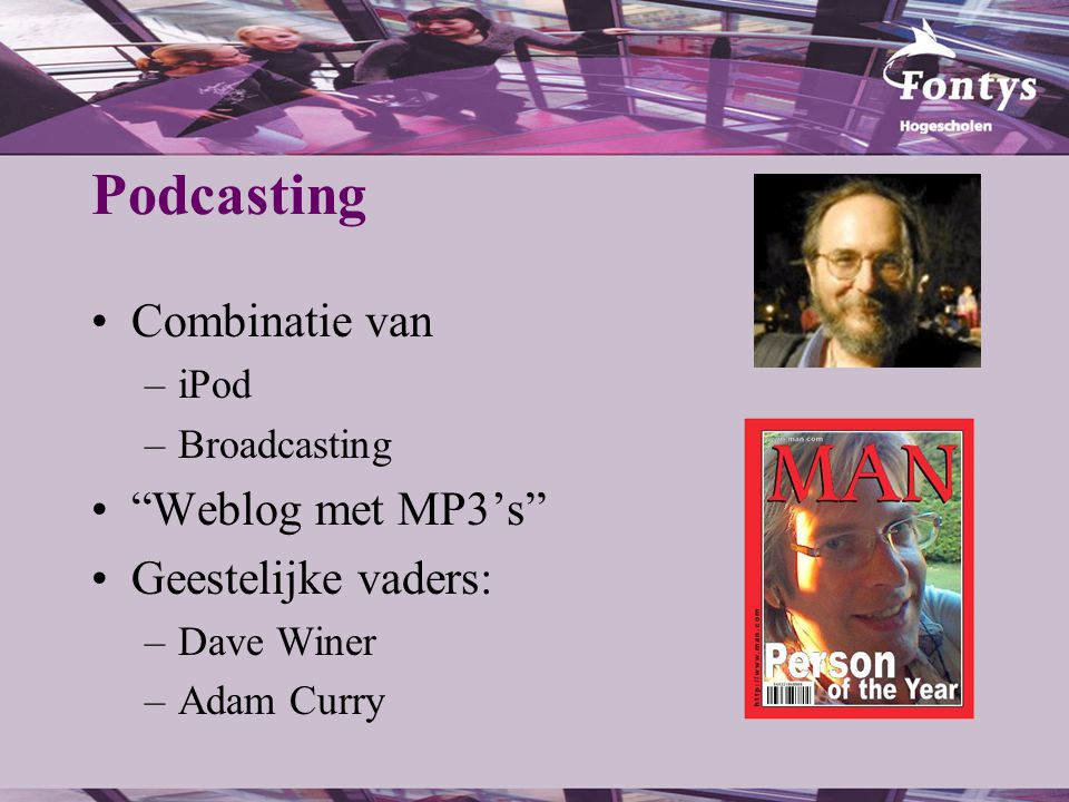 Podcasting Combinatie van –iPod –Broadcasting Weblog met MP3's Geestelijke vaders: –Dave Winer –Adam Curry