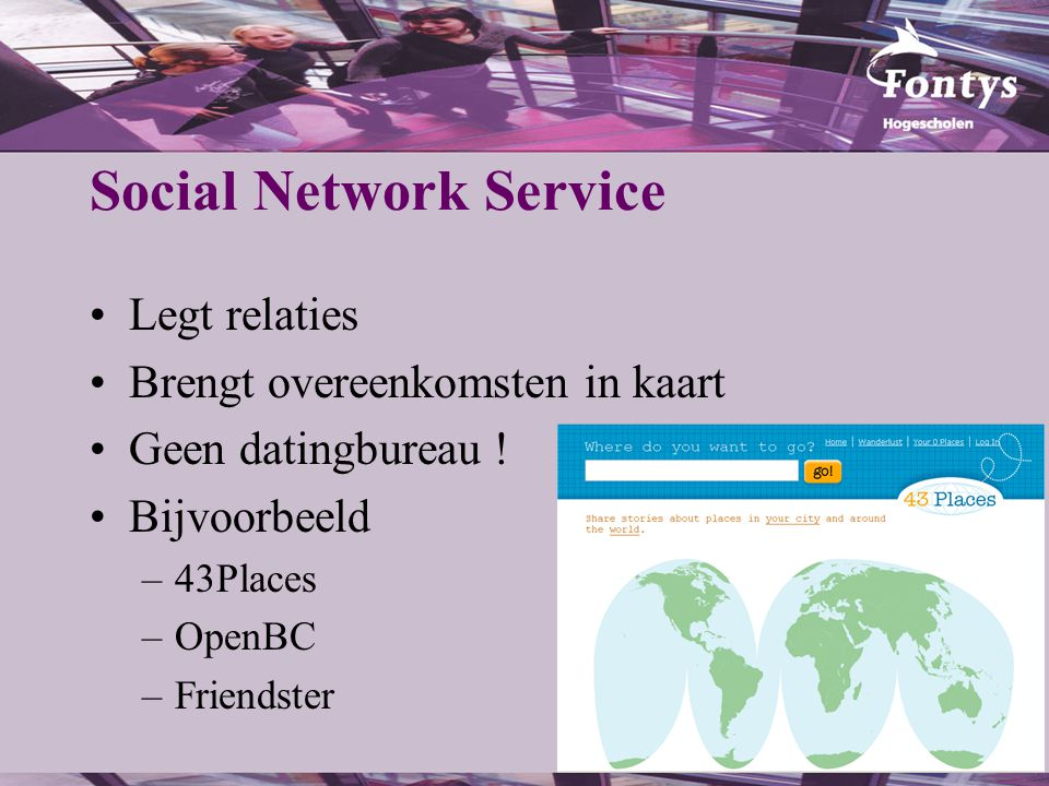 Social Network Service Legt relaties Brengt overeenkomsten in kaart Geen datingbureau ! Bijvoorbeeld –43Places –OpenBC –Friendster