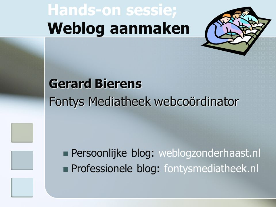 Hands-on sessie; Weblog aanmaken Gerard Bierens Fontys Mediatheek webcoördinator Persoonlijke blog: weblogzonderhaast.nl Professionele blog: fontysmediatheek.nl