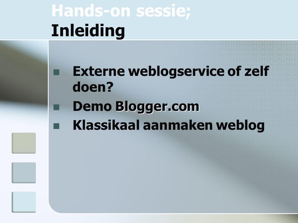Hands-on sessie; Inleiding Externe weblogservice of zelf doen? Blogger.com Demo Blogger.com Klassikaal aanmaken weblog