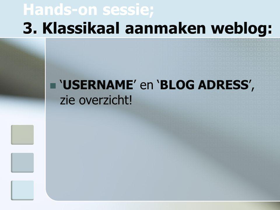 3. : Hands-on sessie; 3. Klassikaal aanmaken weblog: 'USERNAME' en 'BLOG ADRESS', zie overzicht!