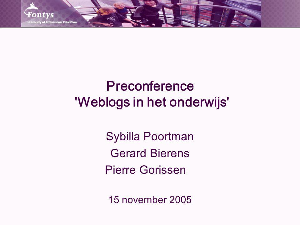 Preconference 'Weblogs in het onderwijs' Sybilla Poortman Gerard Bierens Pierre Gorissen 15 november 2005