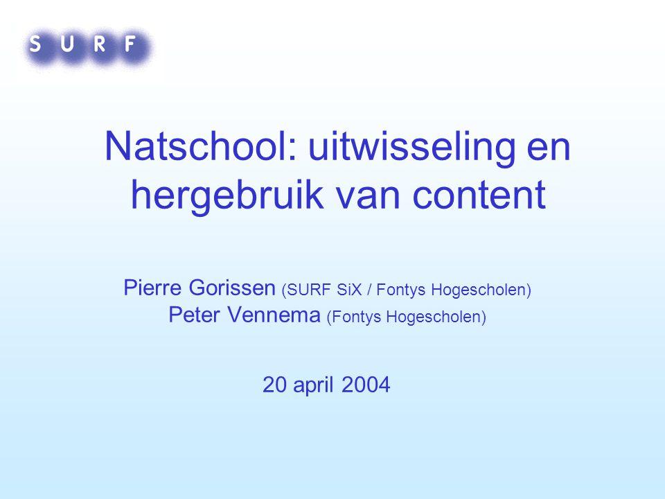Natschool: uitwisseling en hergebruik van content Pierre Gorissen (SURF SiX / Fontys Hogescholen) Peter Vennema (Fontys Hogescholen) 20 april 2004