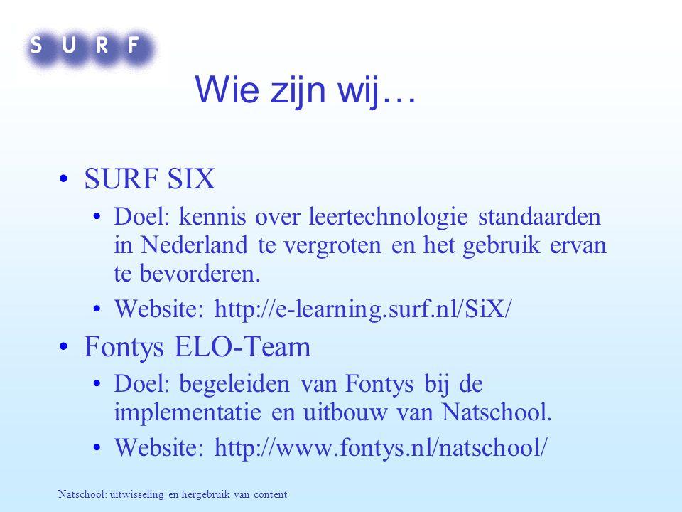 Natschool: uitwisseling en hergebruik van content Wie zijn wij… SURF SIX Doel: kennis over leertechnologie standaarden in Nederland te vergroten en he
