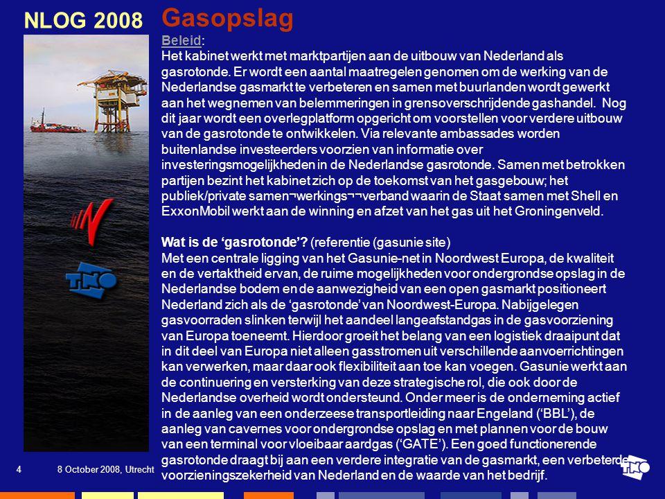 8 October 2008, Utrecht4 NLOG 2008 Gasopslag BeleidBeleid: Het kabinet werkt met marktpartijen aan de uitbouw van Nederland als gasrotonde.
