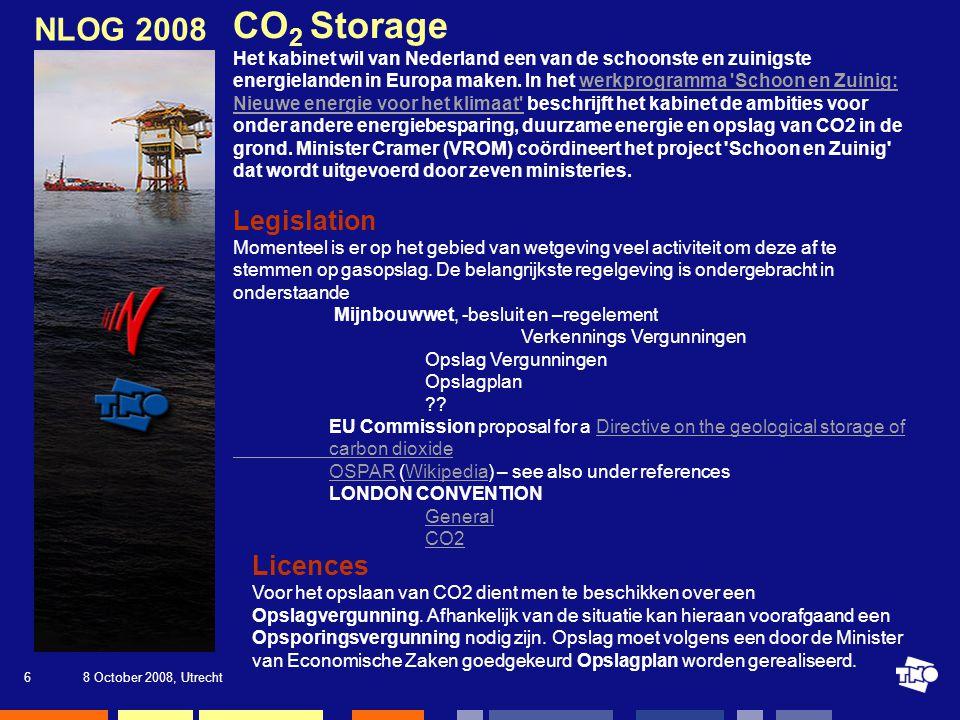 8 October 2008, Utrecht7 NLOG 2008 Referenties Onderstaande referenties zijn de belangrijkste onderzoeksrapporten met betrekking tot geologische opslag van CO2 in Nederland NOGEPA_EZ rapport (AUG 2008) Storage capacity North Sea CO2 transport and storage Infrastructure Study Summary CO2-opslag: AMESCO hoofdrapportAMESCO hoofdrapport IPCC Special Report on Carbon Dioxide Capture and Storage (Engelstalig) CASTOR, Europees project voor CO2 afvang en opslag CATO, CO2 Capture, Transport and Storage in the Netherlands Rapport Greenpeace over CO2 afvang en opslag, CO2 dumpen: waarom niet!, mei 2007 …….