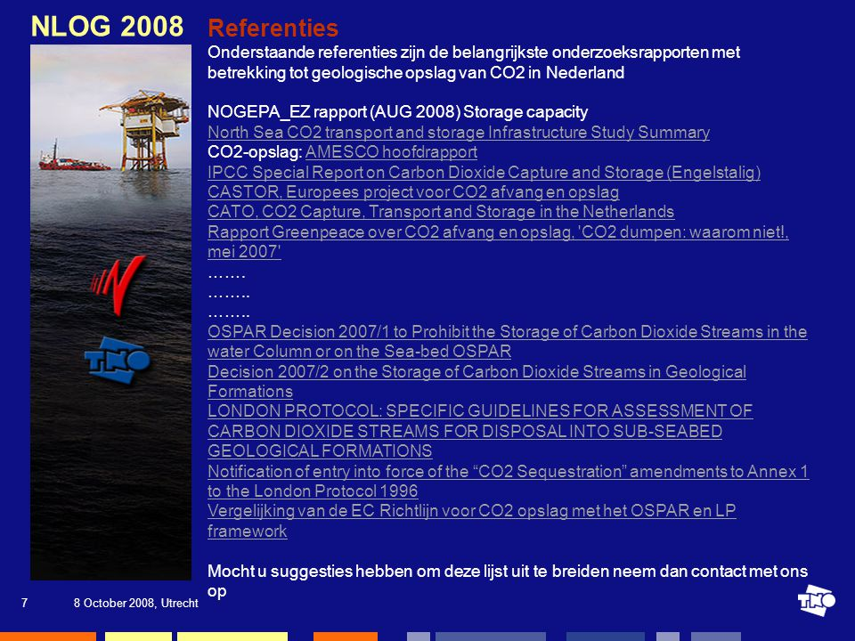 8 October 2008, Utrecht7 NLOG 2008 Referenties Onderstaande referenties zijn de belangrijkste onderzoeksrapporten met betrekking tot geologische opslag van CO2 in Nederland NOGEPA_EZ rapport (AUG 2008) Storage capacity North Sea CO2 transport and storage Infrastructure Study Summary CO2-opslag: AMESCO hoofdrapportAMESCO hoofdrapport IPCC Special Report on Carbon Dioxide Capture and Storage (Engelstalig) CASTOR, Europees project voor CO2 afvang en opslag CATO, CO2 Capture, Transport and Storage in the Netherlands Rapport Greenpeace over CO2 afvang en opslag, CO2 dumpen: waarom niet!, mei 2007 …….