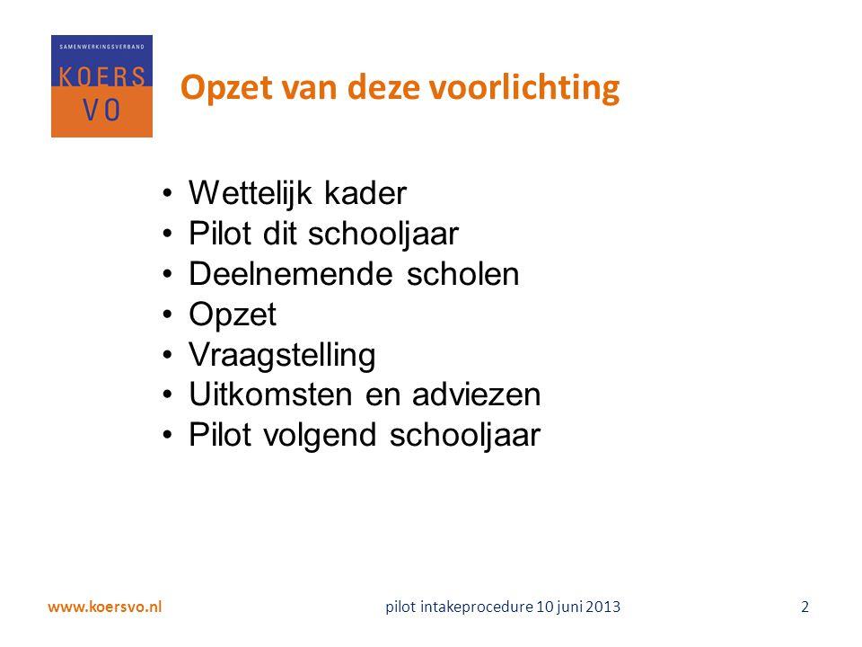 www.koersvo.nl pilot intakeprocedure 10 juni 2013 2 Opzet van deze voorlichting Wettelijk kader Pilot dit schooljaar Deelnemende scholen Opzet Vraagst