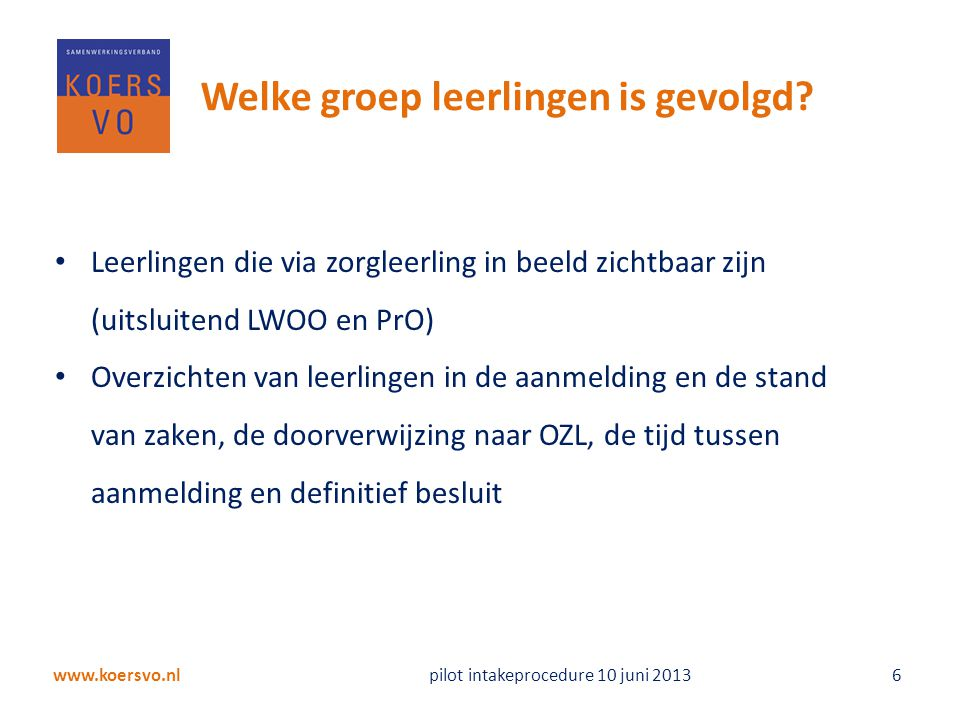 www.koersvo.nl pilot intakeprocedure 10 juni 2013 6 Welke groep leerlingen is gevolgd? Leerlingen die via zorgleerling in beeld zichtbaar zijn (uitslu
