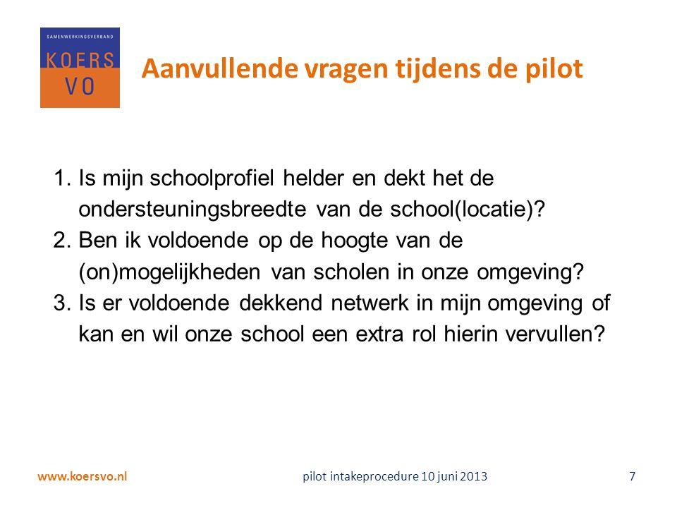 www.koersvo.nl pilot intakeprocedure 10 juni 2013 18 Volgend jaar uitbreiding pilot 1.Alle scholen hebben nog 1 jaar om procedure te toetsen en aan te passen 2.Pilotscholen op grond van niveau en ligging aan elkaar koppelen 3.Werkwijze wordt besproken in een overleg met directies en zorgcoördinatoren begin schooljaar 2013-2014