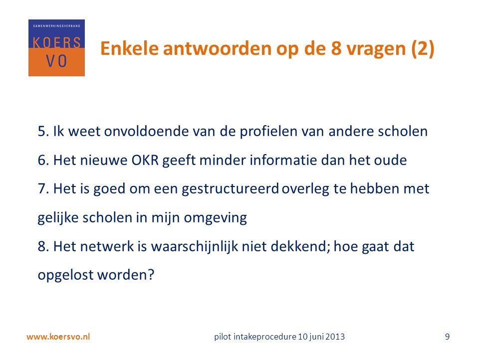 www.koersvo.nl pilot intakeprocedure 10 juni 2013 9 Enkele antwoorden op de 8 vragen (2) 5. Ik weet onvoldoende van de profielen van andere scholen 6.