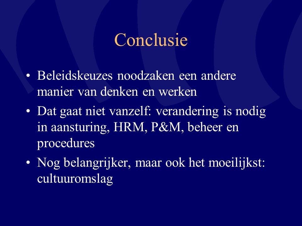 Conclusie Beleidskeuzes noodzaken een andere manier van denken en werken Dat gaat niet vanzelf: verandering is nodig in aansturing, HRM, P&M, beheer en procedures Nog belangrijker, maar ook het moeilijkst: cultuuromslag