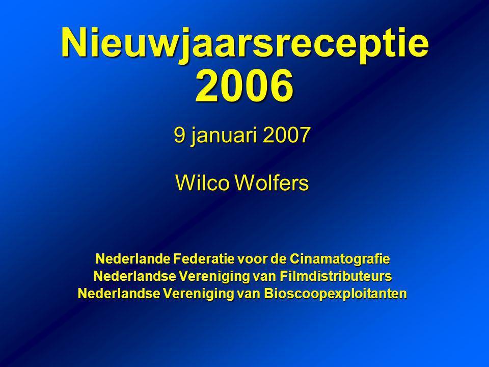 9 januari 2007 Wilco Wolfers Nederlande Federatie voor de Cinamatografie Nederlandse Vereniging van Filmdistributeurs Nederlandse Vereniging van Bioscoopexploitanten Nieuwjaarsreceptie 2006