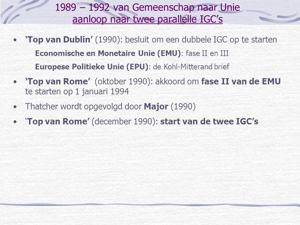1989 – 1992 van Gemeenschap naar Unie aanloop naar twee parallelle IGC's 'Top van Dublin' (1990): besluit om een dubbele IGC op te starten Economische en Monetaire Unie (EMU): fase II en III Europese Politieke Unie (EPU): de Kohl-Mitterand brief 'Top van Rome' (oktober 1990): akkoord om fase II van de EMU te starten op 1 januari 1994 Thatcher wordt opgevolgd door Major (1990) 'Top van Rome' (december 1990): start van de twee IGC's