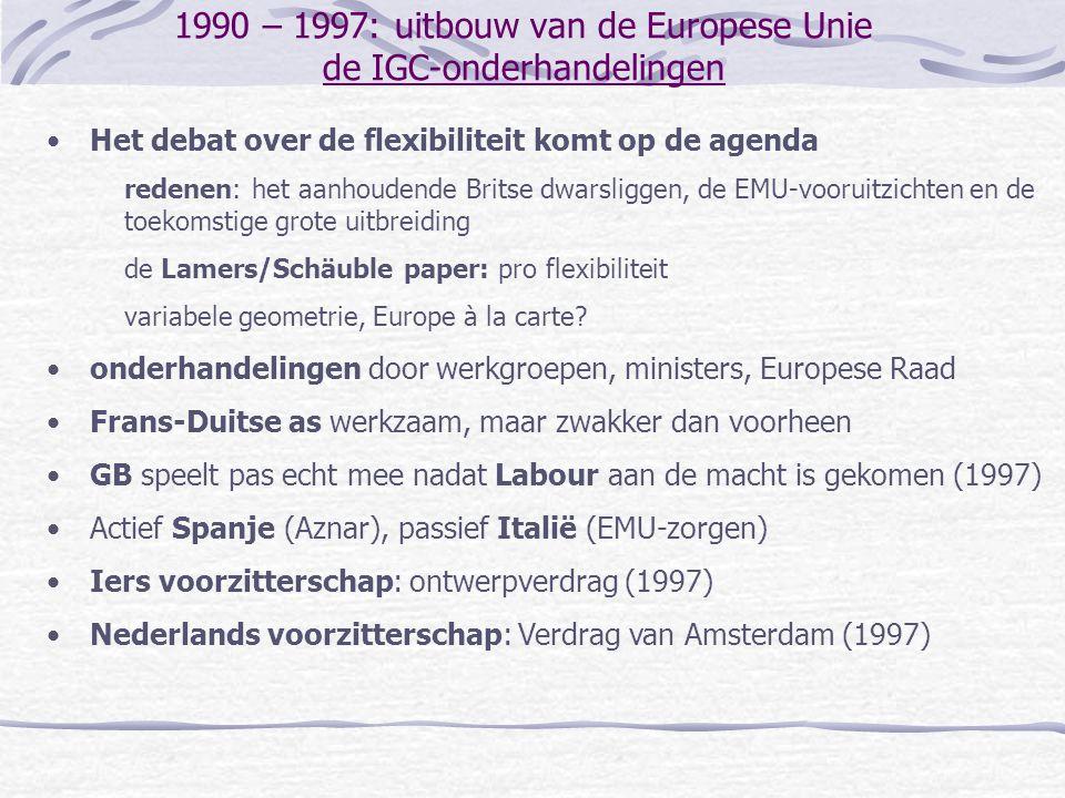 1990 – 1997: uitbouw van de Europese Unie de IGC-onderhandelingen Het debat over de flexibiliteit komt op de agenda redenen: het aanhoudende Britse dwarsliggen, de EMU-vooruitzichten en de toekomstige grote uitbreiding de Lamers/Schäuble paper: pro flexibiliteit variabele geometrie, Europe à la carte.
