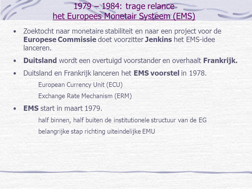 1979 – 1984: trage relance het Europees Monetair Systeem (EMS) Zoektocht naar monetaire stabiliteit en naar een project voor de Europese Commissie doet voorzitter Jenkins het EMS-idee lanceren.