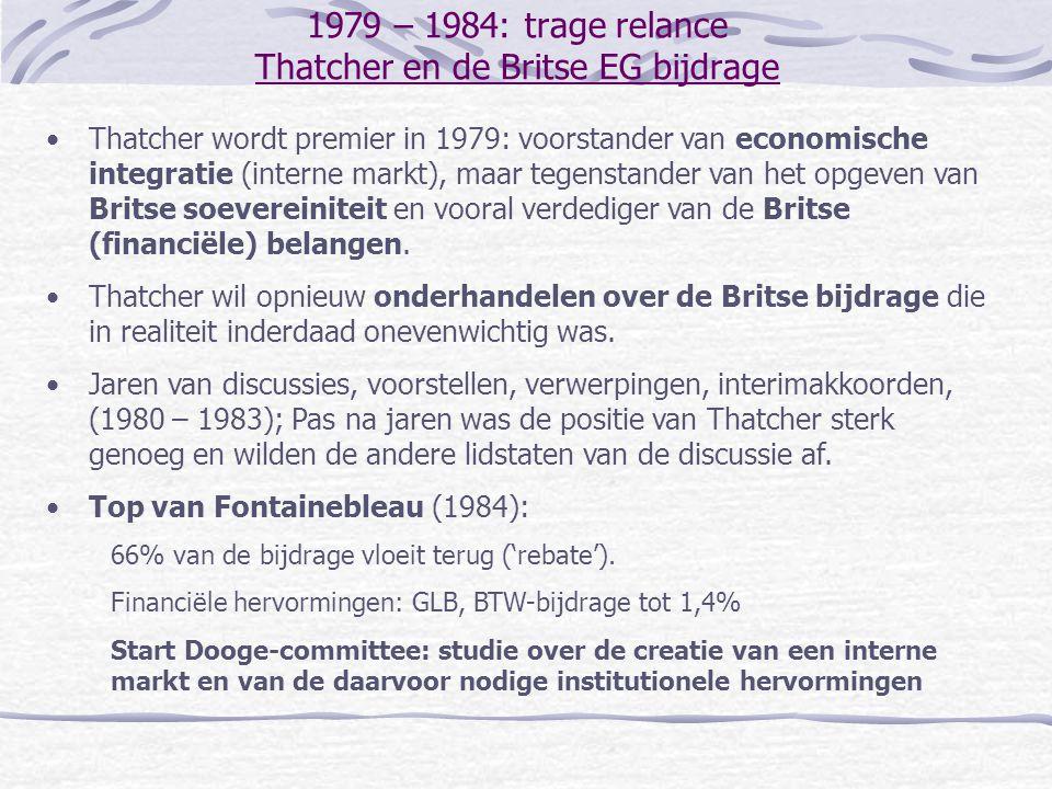 1979 – 1984: trage relance Thatcher en de Britse EG bijdrage Thatcher wordt premier in 1979: voorstander van economische integratie (interne markt), maar tegenstander van het opgeven van Britse soevereiniteit en vooral verdediger van de Britse (financiële) belangen.